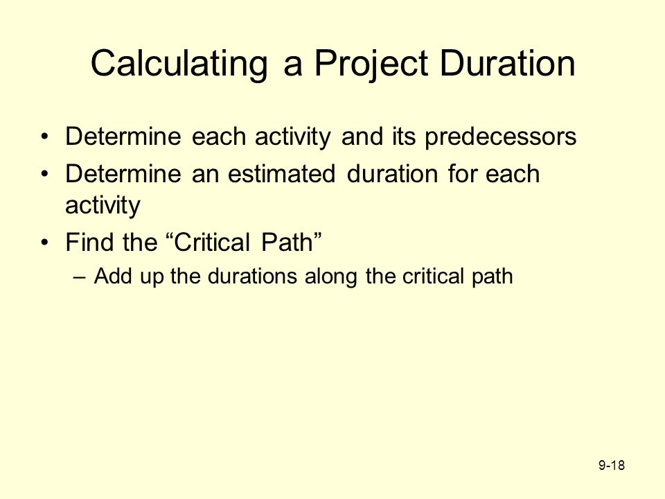 9-18 Calculating a Project Duration Determine each activity and its predecessors Determine an estimated duration for each activity Find the Critical Path –Add up the durations along the critical path