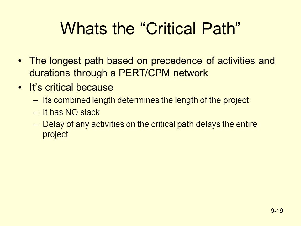 "9-19 Whats the ""Critical Path"" The longest path based on precedence of activities and durations through a PERT/CPM network It's critical because –Its"