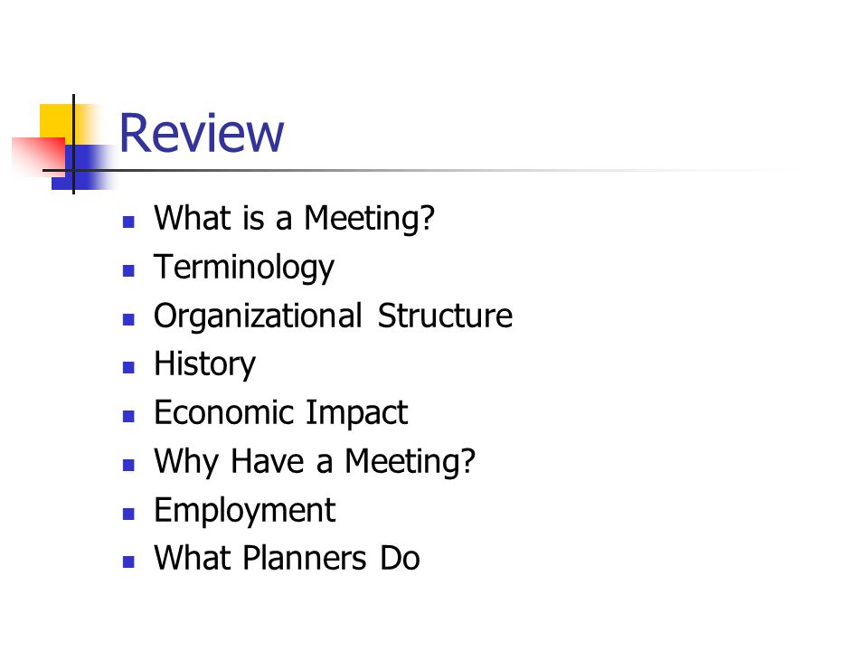 Review What is a Meeting? Terminology Organizational Structure History Economic Impact Why Have a Meeting? Employment What Planners Do