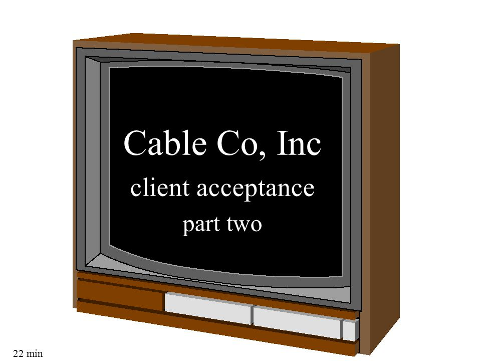 22 min Cable Co, Inc client acceptance part two
