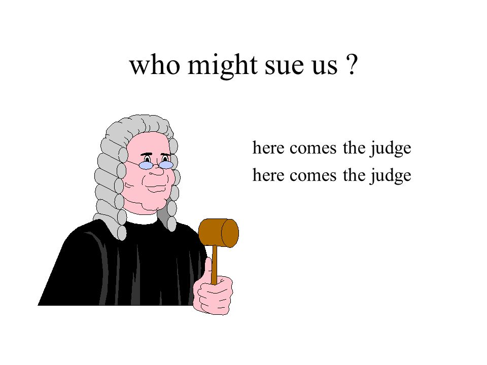 who might sue us ? here comes the judge