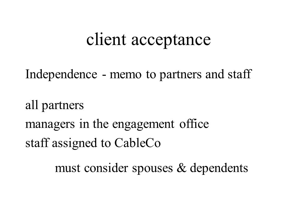 client acceptance Independence - memo to partners and staff all partners managers in the engagement office staff assigned to CableCo must consider spo