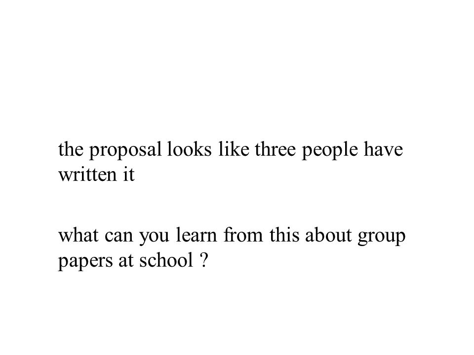the proposal looks like three people have written it what can you learn from this about group papers at school ?