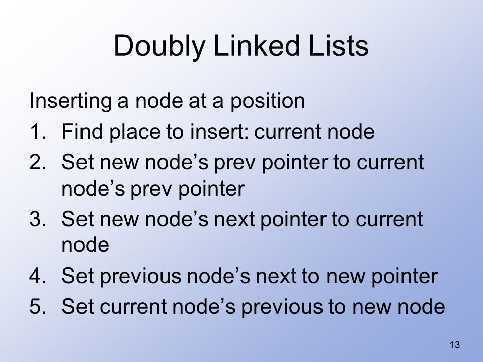 13 Doubly Linked Lists Inserting a node at a position 1.Find place to insert: current node 2.Set new node's prev pointer to current node's prev pointer 3.Set new node's next pointer to current node 4.Set previous node's next to new pointer 5.Set current node's previous to new node