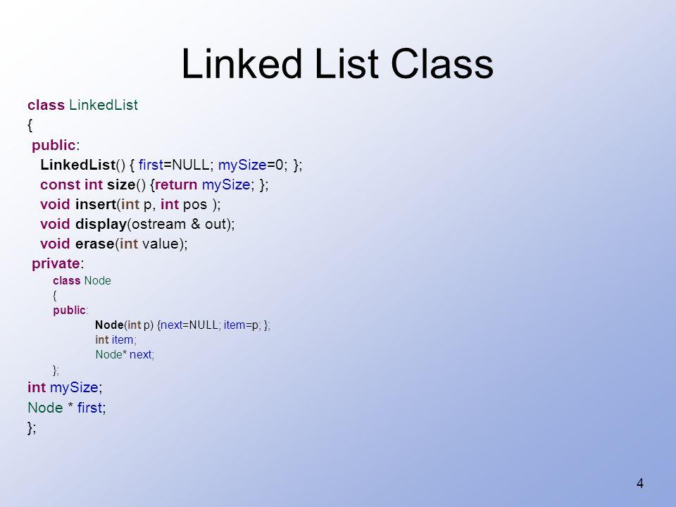 4 Linked List Class class LinkedList { public: LinkedList() { first=NULL; mySize=0; }; const int size() {return mySize; }; void insert(int p, int pos ); void display(ostream & out); void erase(int value); private: class Node { public: Node(int p) {next=NULL; item=p; }; int item; Node* next; }; int mySize; Node * first; };