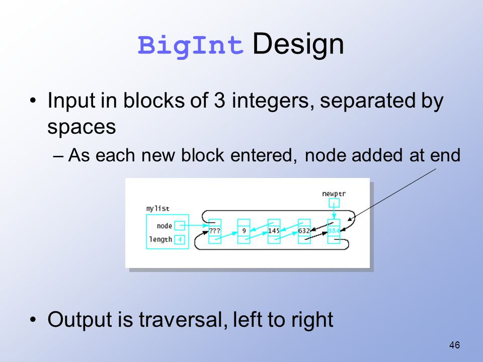 46 BigInt Design Input in blocks of 3 integers, separated by spaces –As each new block entered, node added at end Output is traversal, left to right