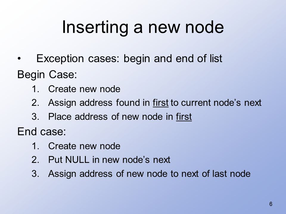 6 Inserting a new node Exception cases: begin and end of list Begin Case: 1.Create new node 2.Assign address found in first to current node's next 3.Place address of new node in first End case: 1.Create new node 2.Put NULL in new node's next 3.Assign address of new node to next of last node
