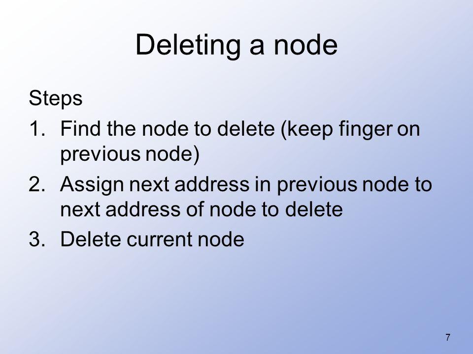 7 Deleting a node Steps 1.Find the node to delete (keep finger on previous node) 2.Assign next address in previous node to next address of node to delete 3.Delete current node