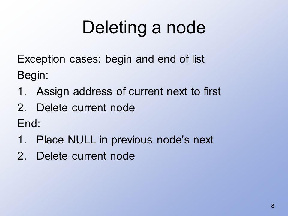 8 Deleting a node Exception cases: begin and end of list Begin: 1.Assign address of current next to first 2.Delete current node End: 1.Place NULL in previous node's next 2.Delete current node