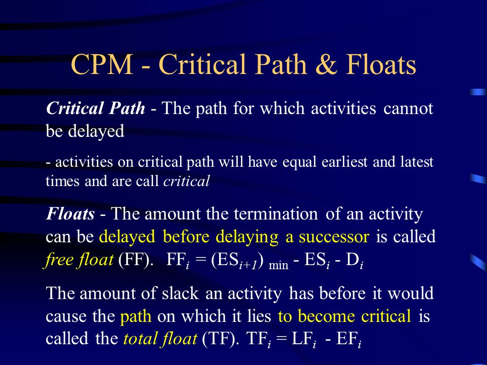 CPM - Critical Path & Floats Critical Path - The path for which activities cannot be delayed - activities on critical path will have equal earliest an