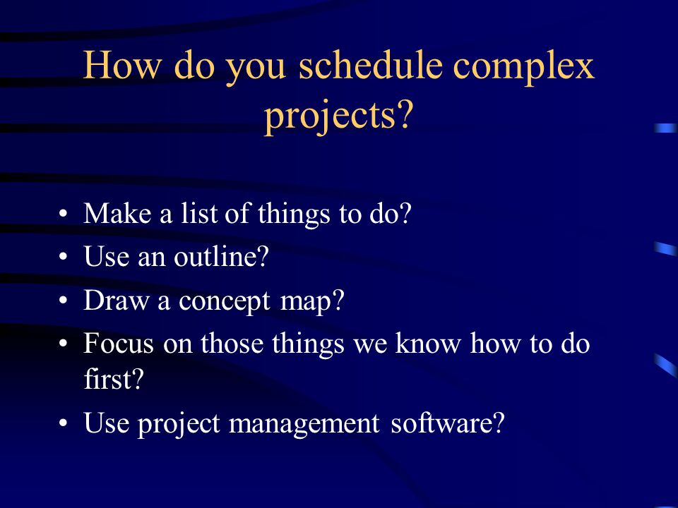 How do you schedule complex projects? Make a list of things to do? Use an outline? Draw a concept map? Focus on those things we know how to do first?