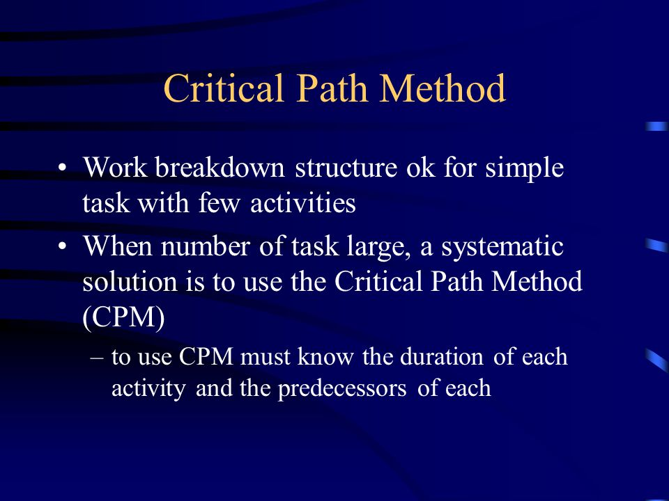 Critical Path Method Work breakdown structure ok for simple task with few activities When number of task large, a systematic solution is to use the Cr