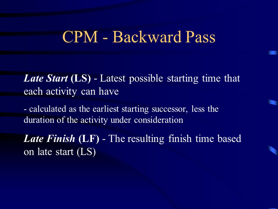 CPM - Backward Pass Late Start (LS) - Latest possible starting time that each activity can have - calculated as the earliest starting successor, less