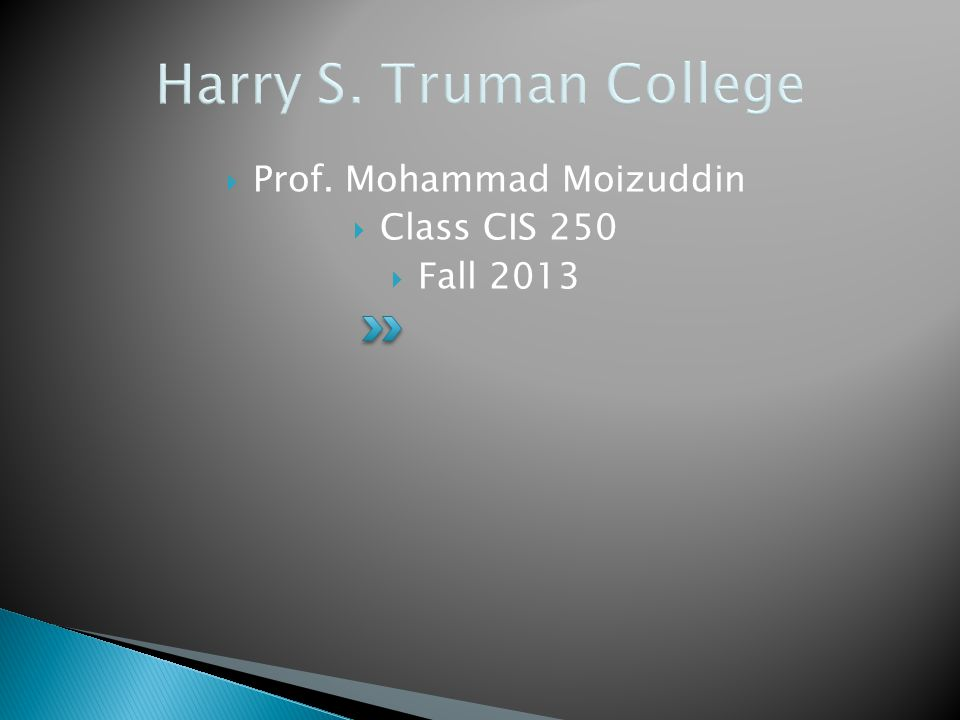 Harry S. Truman College  Prof. Mohammad Moizuddin  Class CIS 250  Fall 2013