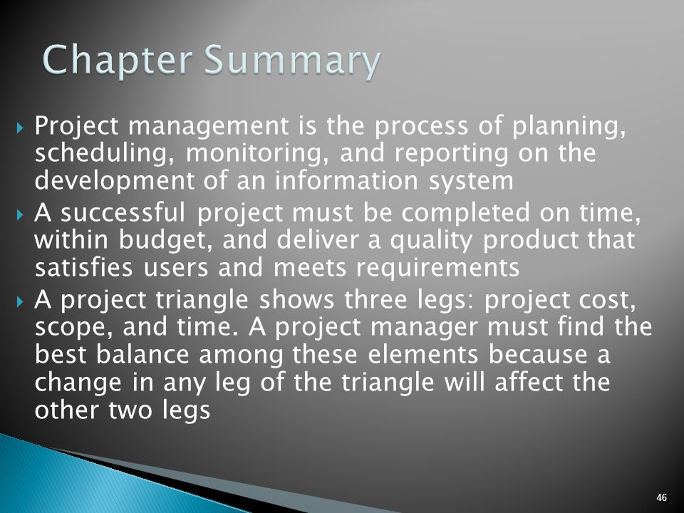 46  Project management is the process of planning, scheduling, monitoring, and reporting on the development of an information system  A successful p
