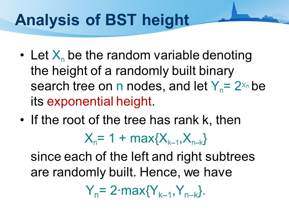Analysis of BST height Let X n be the random variable denoting the height of a randomly built binary search tree on n nodes, and let Y n = 2 X n be its exponential height.