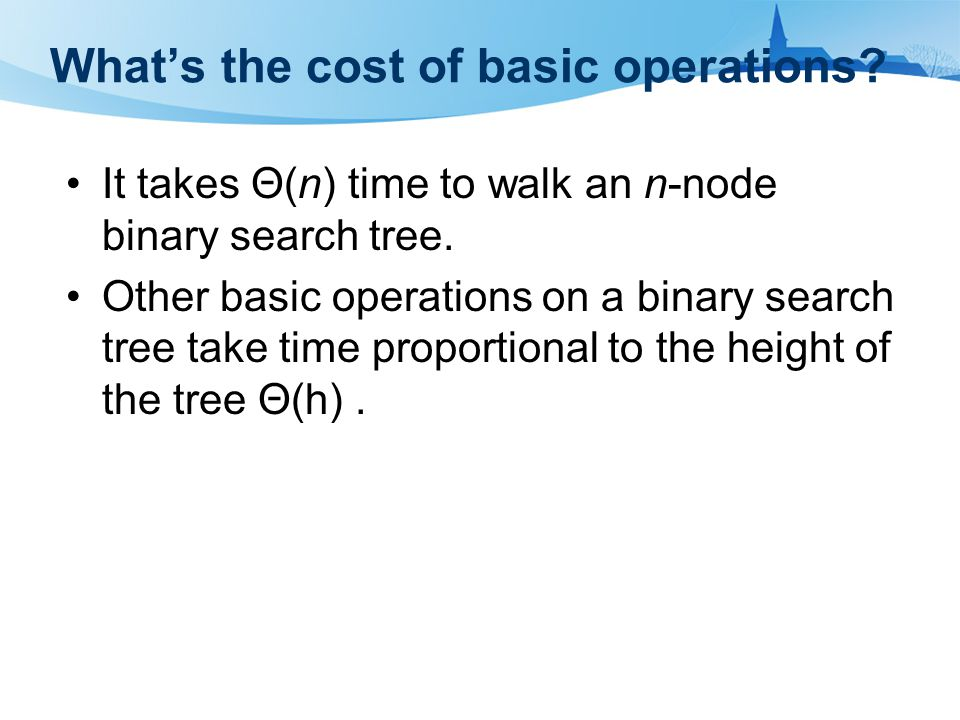 What's the cost of basic operations. It takes Θ(n) time to walk an n-node binary search tree.
