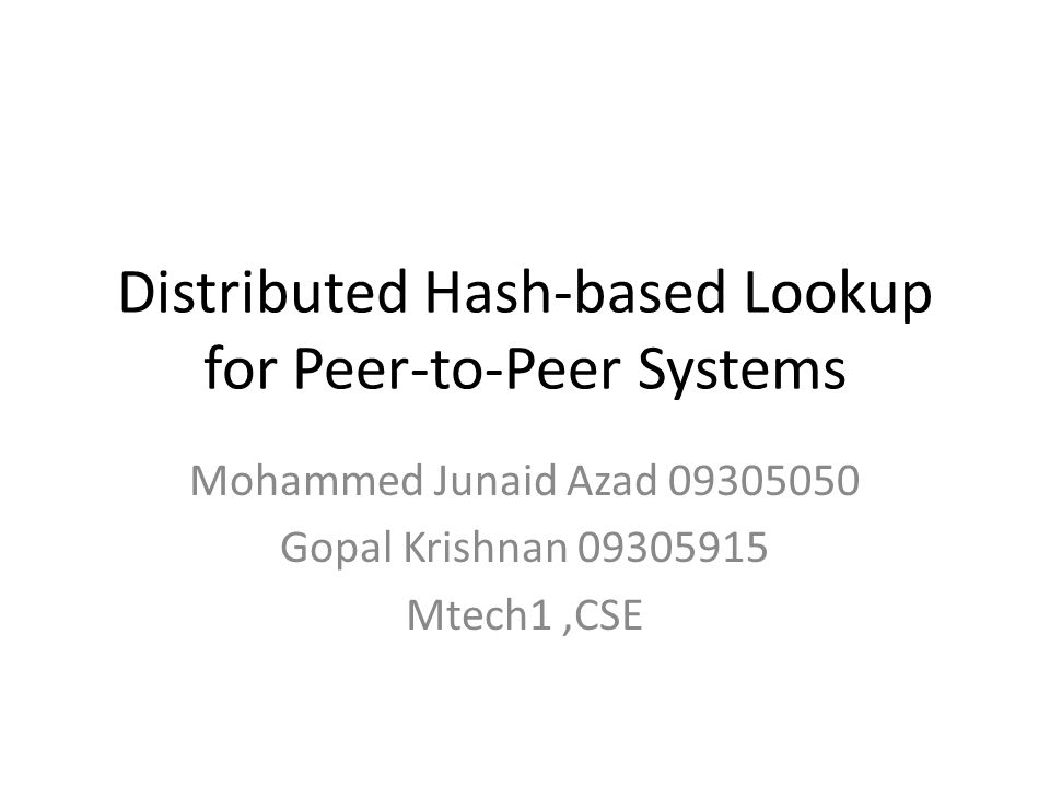 Distributed Hash-based Lookup for Peer-to-Peer Systems Mohammed Junaid Azad 09305050 Gopal Krishnan 09305915 Mtech1,CSE