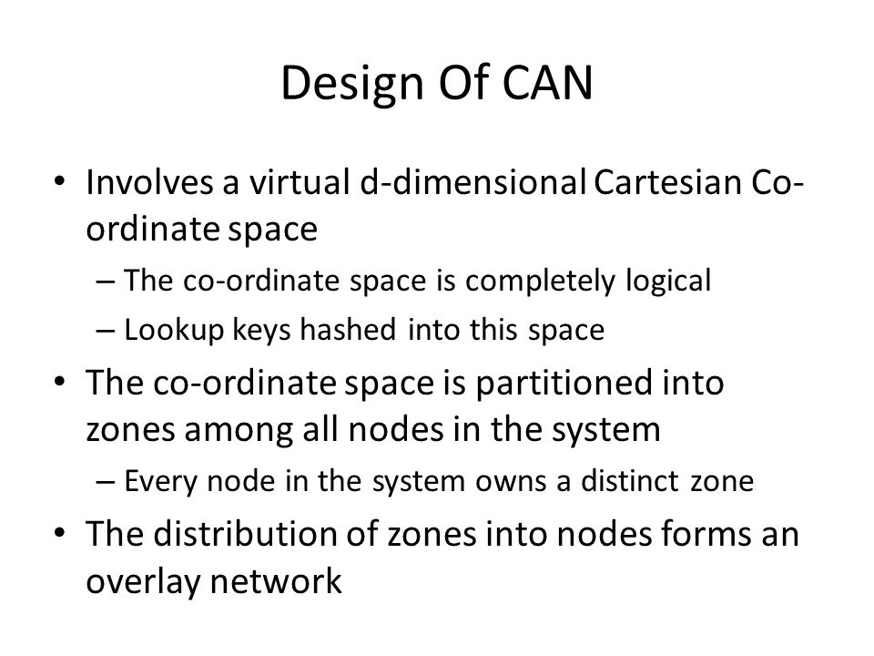 Design Of CAN Involves a virtual d-dimensional Cartesian Co- ordinate space – The co-ordinate space is completely logical – Lookup keys hashed into this space The co-ordinate space is partitioned into zones among all nodes in the system – Every node in the system owns a distinct zone The distribution of zones into nodes forms an overlay network