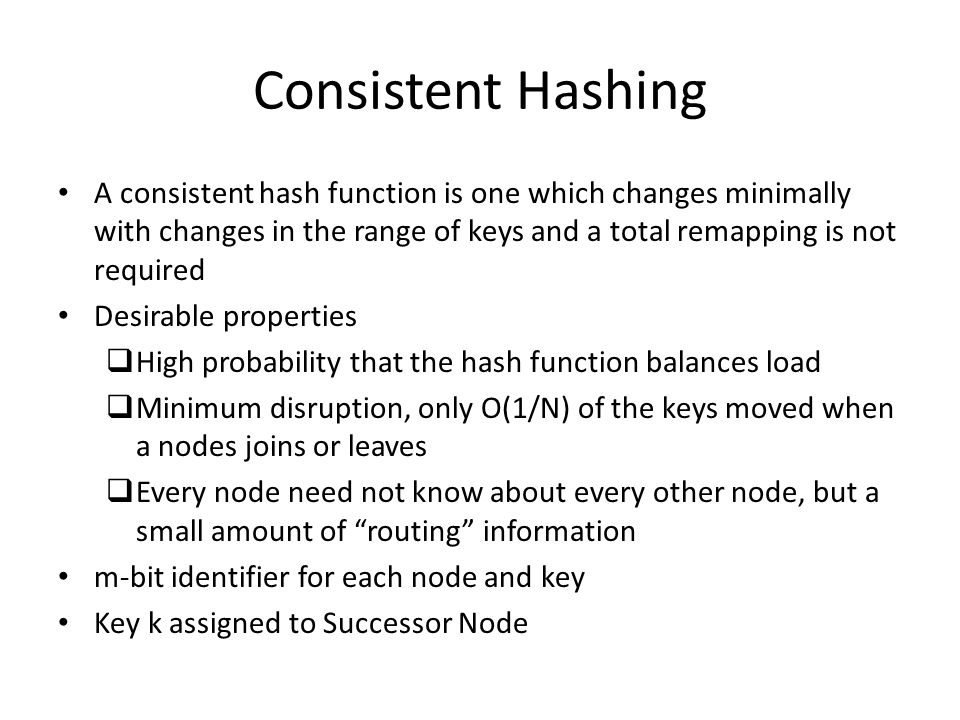 Consistent Hashing A consistent hash function is one which changes minimally with changes in the range of keys and a total remapping is not required Desirable properties  High probability that the hash function balances load  Minimum disruption, only O(1/N) of the keys moved when a nodes joins or leaves  Every node need not know about every other node, but a small amount of routing information m-bit identifier for each node and key Key k assigned to Successor Node