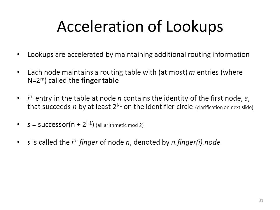 31 Acceleration of Lookups Lookups are accelerated by maintaining additional routing information Each node maintains a routing table with (at most) m entries (where N=2 m ) called the finger table i th entry in the table at node n contains the identity of the first node, s, that succeeds n by at least 2 i-1 on the identifier circle (clarification on next slide) s = successor(n + 2 i-1 ) (all arithmetic mod 2) s is called the i th finger of node n, denoted by n.finger(i).node