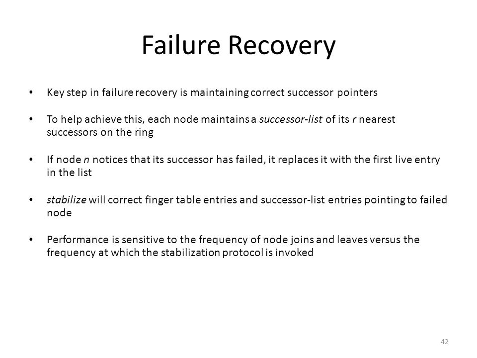 42 Failure Recovery Key step in failure recovery is maintaining correct successor pointers To help achieve this, each node maintains a successor-list of its r nearest successors on the ring If node n notices that its successor has failed, it replaces it with the first live entry in the list stabilize will correct finger table entries and successor-list entries pointing to failed node Performance is sensitive to the frequency of node joins and leaves versus the frequency at which the stabilization protocol is invoked