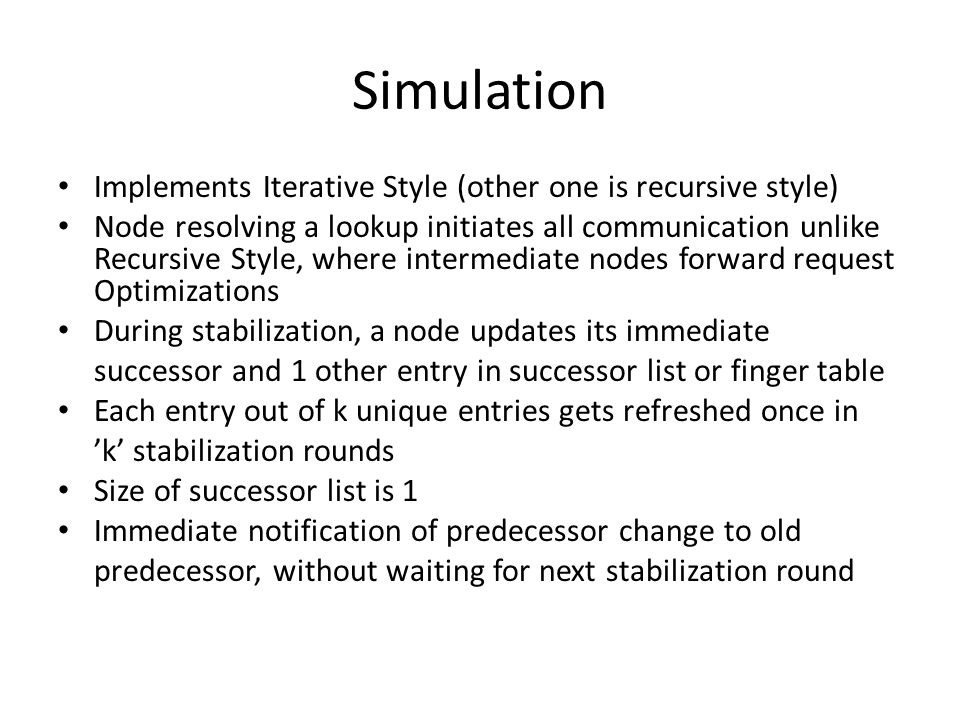 Simulation Implements Iterative Style (other one is recursive style) Node resolving a lookup initiates all communication unlike Recursive Style, where intermediate nodes forward request Optimizations During stabilization, a node updates its immediate successor and 1 other entry in successor list or finger table Each entry out of k unique entries gets refreshed once in 'k' stabilization rounds Size of successor list is 1 Immediate notification of predecessor change to old predecessor, without waiting for next stabilization round