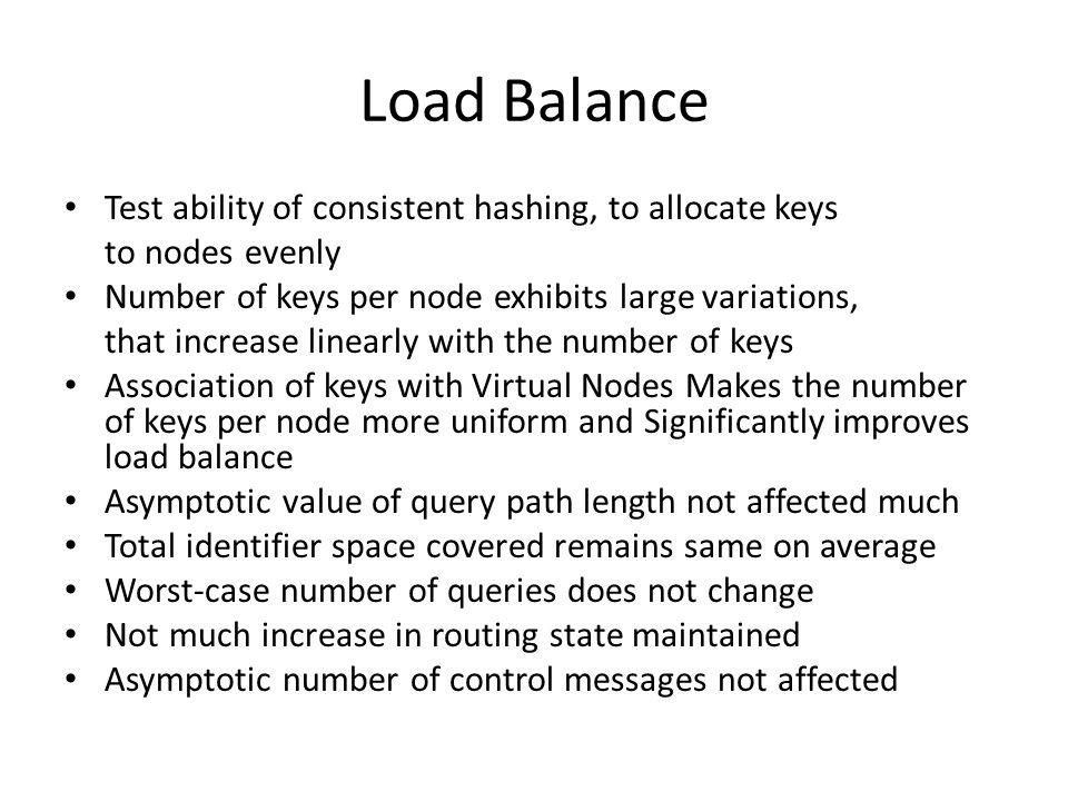 Load Balance Test ability of consistent hashing, to allocate keys to nodes evenly Number of keys per node exhibits large variations, that increase linearly with the number of keys Association of keys with Virtual Nodes Makes the number of keys per node more uniform and Significantly improves load balance Asymptotic value of query path length not affected much Total identifier space covered remains same on average Worst-case number of queries does not change Not much increase in routing state maintained Asymptotic number of control messages not affected