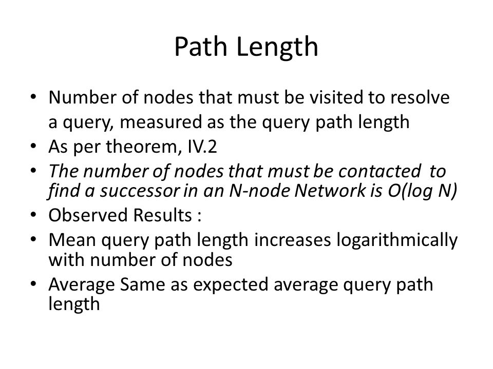 Path Length Number of nodes that must be visited to resolve a query, measured as the query path length As per theorem, IV.2 The number of nodes that must be contacted to find a successor in an N-node Network is O(log N) Observed Results : Mean query path length increases logarithmically with number of nodes Average Same as expected average query path length