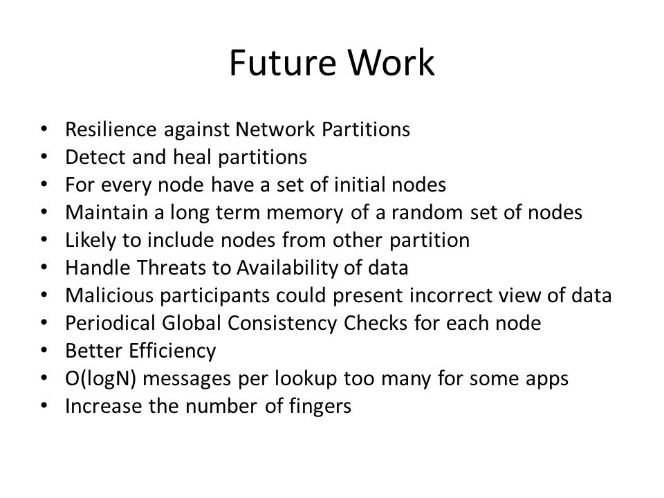 Future Work Resilience against Network Partitions Detect and heal partitions For every node have a set of initial nodes Maintain a long term memory of a random set of nodes Likely to include nodes from other partition Handle Threats to Availability of data Malicious participants could present incorrect view of data Periodical Global Consistency Checks for each node Better Efficiency O(logN) messages per lookup too many for some apps Increase the number of fingers