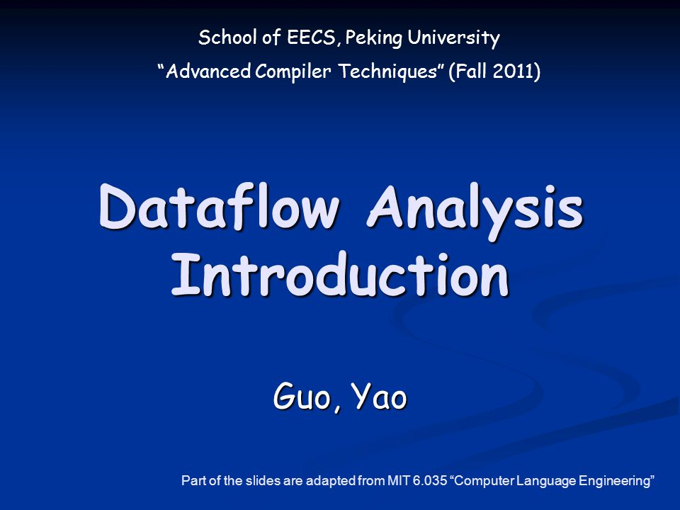 School of EECS, Peking University Advanced Compiler Techniques (Fall 2011) Dataflow Analysis Introduction Guo, Yao Part of the slides are adapted from MIT 6.035 Computer Language Engineering