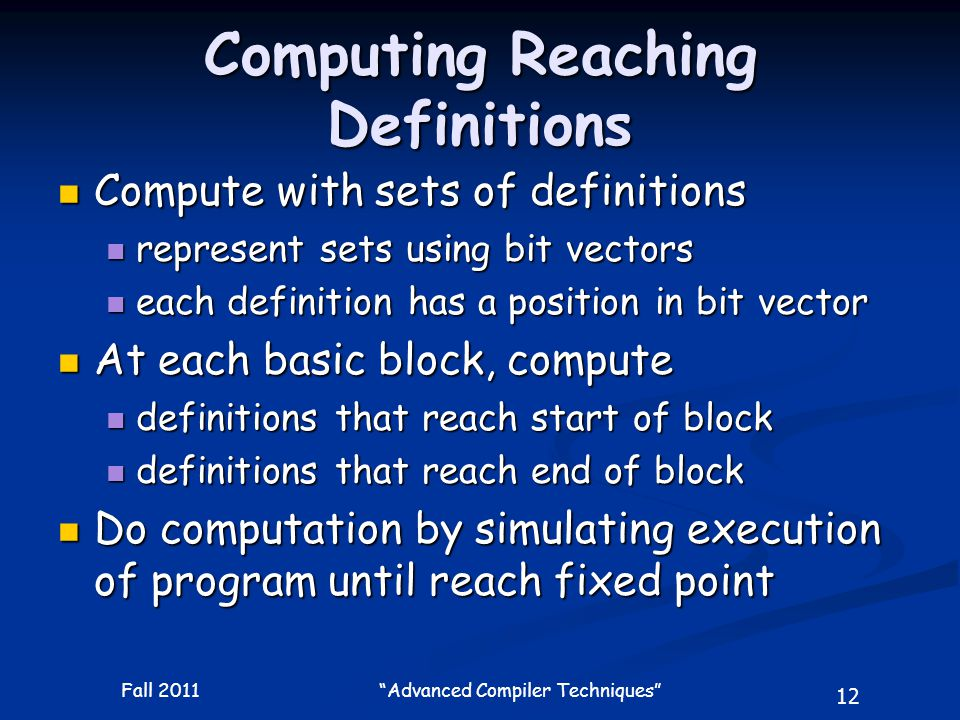 12 Fall 2011 Advanced Compiler Techniques Computing Reaching Definitions Compute with sets of definitions Compute with sets of definitions represent sets using bit vectors represent sets using bit vectors each definition has a position in bit vector each definition has a position in bit vector At each basic block, compute At each basic block, compute definitions that reach start of block definitions that reach start of block definitions that reach end of block definitions that reach end of block Do computation by simulating execution of program until reach fixed point Do computation by simulating execution of program until reach fixed point