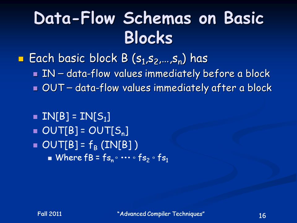 16 Fall 2011 Advanced Compiler Techniques Data-Flow Schemas on Basic Blocks Each basic block B (s 1,s 2,…,s n ) has Each basic block B (s 1,s 2,…,s n ) has IN – data-flow values immediately before a block IN – data-flow values immediately before a block OUT – data-flow values immediately after a block OUT – data-flow values immediately after a block IN[B] = IN[S 1 ] OUT[B] = OUT[S n ] OUT[B] = f B (IN[B] ) Where fB = fs n ◦ ◦ fs 2 ◦ fs 1