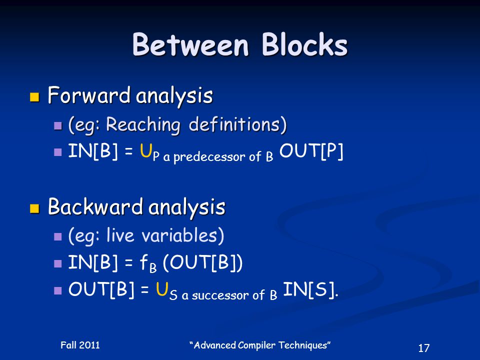 17 Fall 2011 Advanced Compiler Techniques Between Blocks Forward analysis Forward analysis (eg: Reaching definitions) (eg: Reaching definitions) IN[B] = U P a predecessor of B OUT[P] Backward analysis Backward analysis (eg: live variables) IN[B] = f B (OUT[B]) OUT[B] = U S a successor of B IN[S].