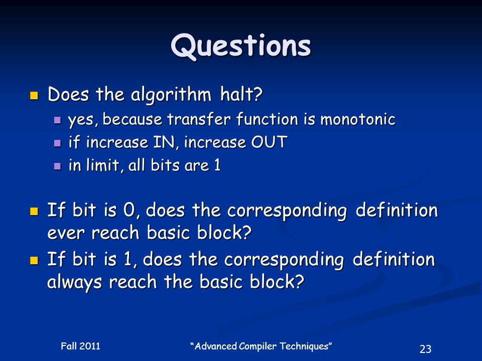 """23 Fall 2011 """"Advanced Compiler Techniques"""" Questions Does the algorithm halt? Does the algorithm halt? yes, because transfer function is monotonic ye"""