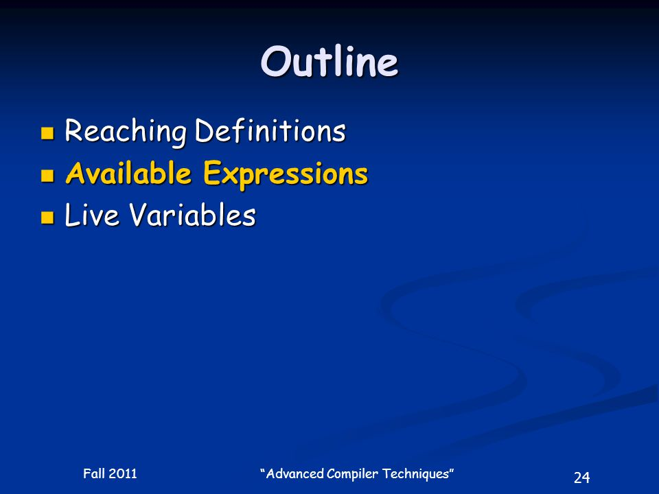 24 Fall 2011 Advanced Compiler Techniques Outline Reaching Definitions Reaching Definitions Available Expressions Available Expressions Live Variables Live Variables