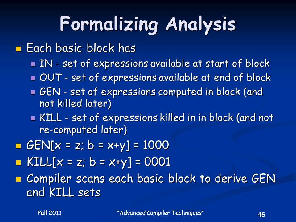 46 Fall 2011 Advanced Compiler Techniques Formalizing Analysis Each basic block has Each basic block has IN - set of expressions available at start of block IN - set of expressions available at start of block OUT - set of expressions available at end of block OUT - set of expressions available at end of block GEN - set of expressions computed in block (and not killed later) GEN - set of expressions computed in block (and not killed later) KILL - set of expressions killed in in block (and not re-computed later) KILL - set of expressions killed in in block (and not re-computed later) GEN[x = z; b = x+y] = 1000 GEN[x = z; b = x+y] = 1000 KILL[x = z; b = x+y] = 0001 KILL[x = z; b = x+y] = 0001 Compiler scans each basic block to derive GEN and KILL sets Compiler scans each basic block to derive GEN and KILL sets