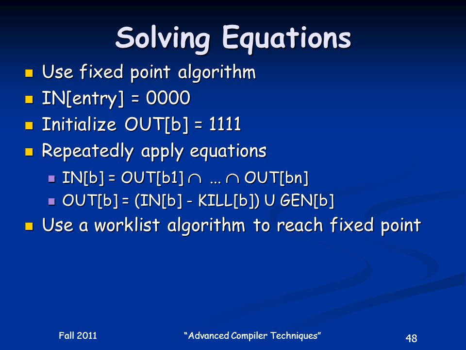 48 Fall 2011 Advanced Compiler Techniques Solving Equations Use fixed point algorithm Use fixed point algorithm IN[entry] = 0000 IN[entry] = 0000 Initialize OUT[b] = 1111 Initialize OUT[b] = 1111 Repeatedly apply equations Repeatedly apply equations IN[b] = OUT[b1] ...