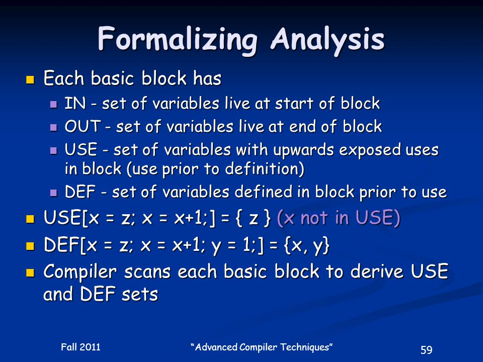 59 Fall 2011 Advanced Compiler Techniques Formalizing Analysis Each basic block has Each basic block has IN - set of variables live at start of block IN - set of variables live at start of block OUT - set of variables live at end of block OUT - set of variables live at end of block USE - set of variables with upwards exposed uses in block (use prior to definition) USE - set of variables with upwards exposed uses in block (use prior to definition) DEF - set of variables defined in block prior to use DEF - set of variables defined in block prior to use USE[x = z; x = x+1;] = { z } (x not in USE) USE[x = z; x = x+1;] = { z } (x not in USE) DEF[x = z; x = x+1; y = 1;] = {x, y} DEF[x = z; x = x+1; y = 1;] = {x, y} Compiler scans each basic block to derive USE and DEF sets Compiler scans each basic block to derive USE and DEF sets