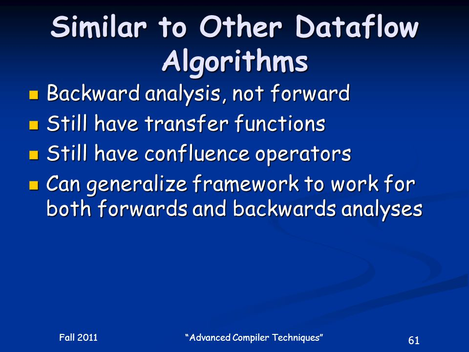 61 Fall 2011 Advanced Compiler Techniques Similar to Other Dataflow Algorithms Backward analysis, not forward Backward analysis, not forward Still have transfer functions Still have transfer functions Still have confluence operators Still have confluence operators Can generalize framework to work for both forwards and backwards analyses Can generalize framework to work for both forwards and backwards analyses