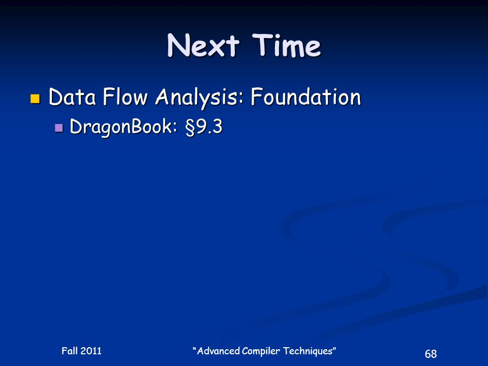68 Fall 2011 Advanced Compiler Techniques Next Time Data Flow Analysis: Foundation Data Flow Analysis: Foundation DragonBook: §9.3 DragonBook: §9.3