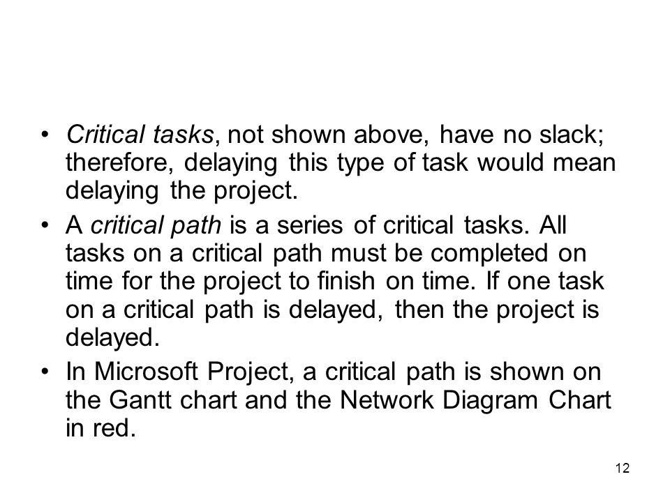 12 Critical tasks, not shown above, have no slack; therefore, delaying this type of task would mean delaying the project. A critical path is a series