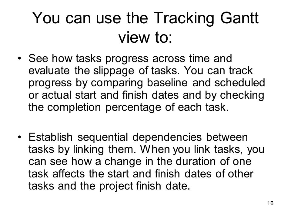 16 You can use the Tracking Gantt view to: See how tasks progress across time and evaluate the slippage of tasks. You can track progress by comparing