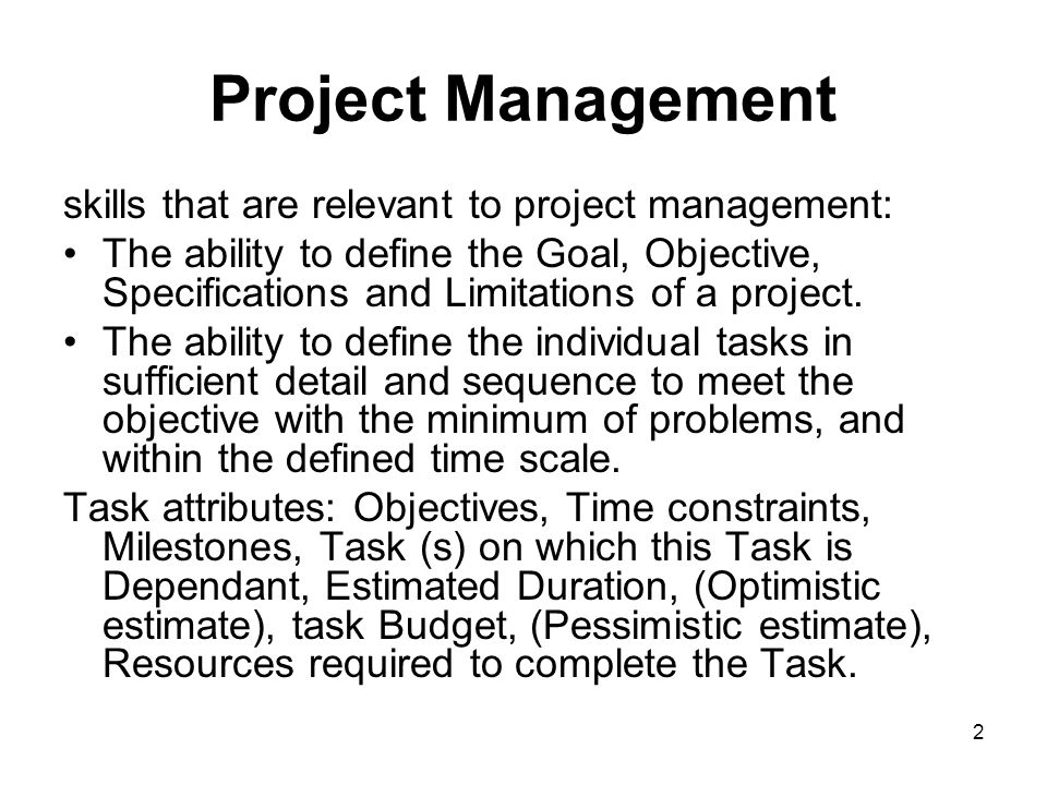 2 Project Management skills that are relevant to project management: The ability to define the Goal, Objective, Specifications and Limitations of a pr