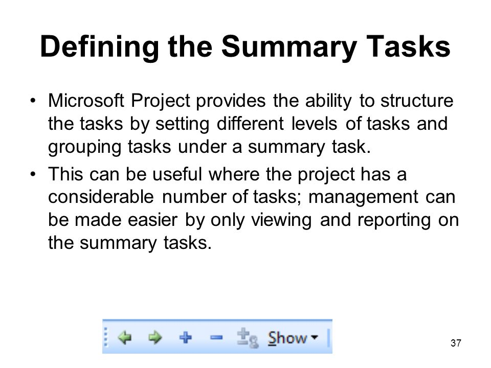 37 Defining the Summary Tasks Microsoft Project provides the ability to structure the tasks by setting different levels of tasks and grouping tasks un
