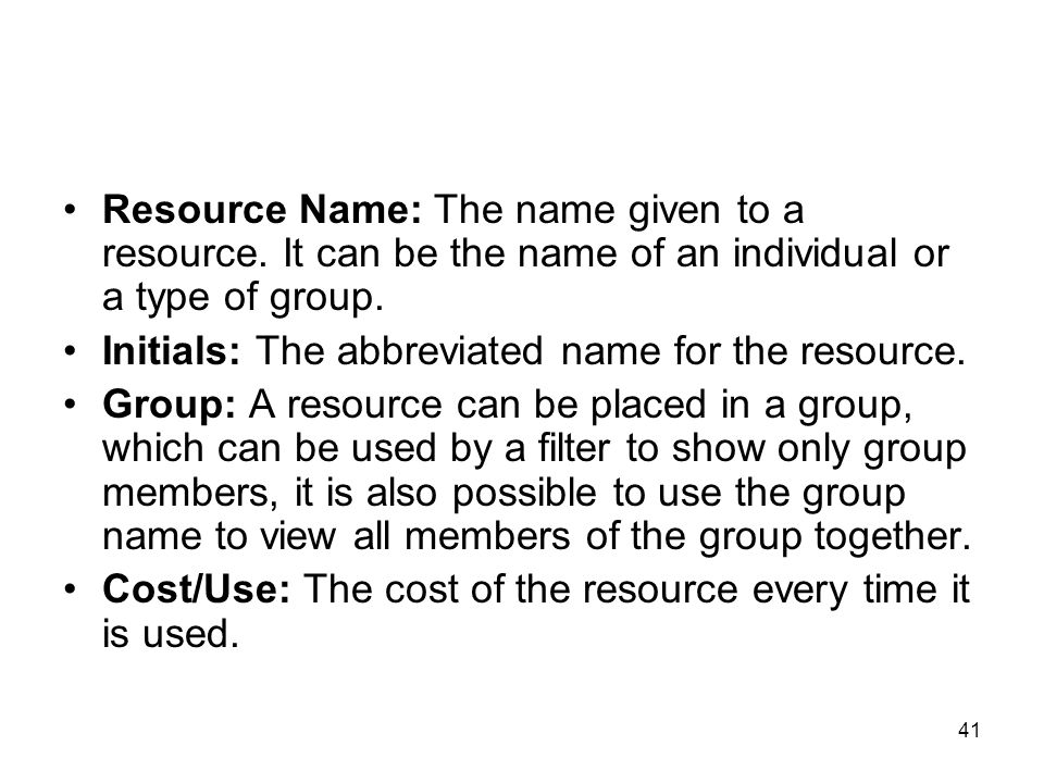 41 Resource Name: The name given to a resource. It can be the name of an individual or a type of group. Initials: The abbreviated name for the resourc