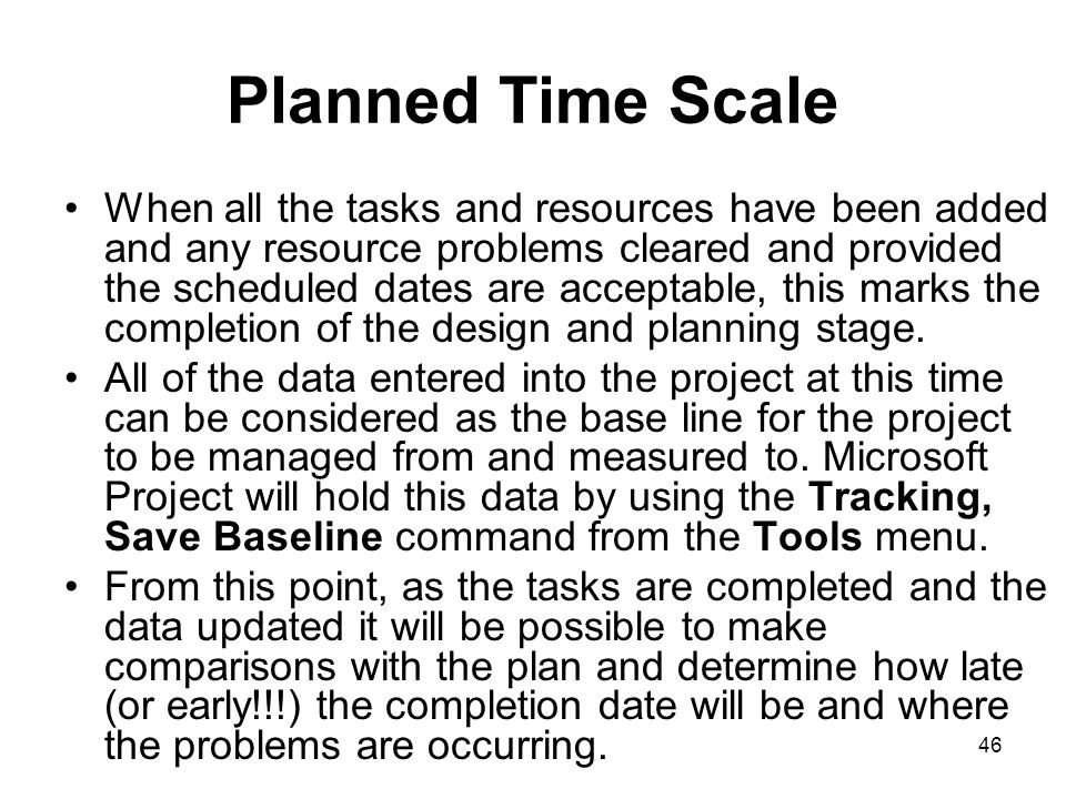 46 Planned Time Scale When all the tasks and resources have been added and any resource problems cleared and provided the scheduled dates are acceptab