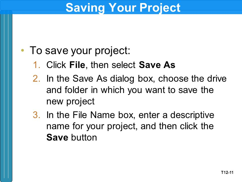 T12-11 Saving Your Project To save your project: 1.Click File, then select Save As 2.In the Save As dialog box, choose the drive and folder in which you want to save the new project 3.In the File Name box, enter a descriptive name for your project, and then click the Save button