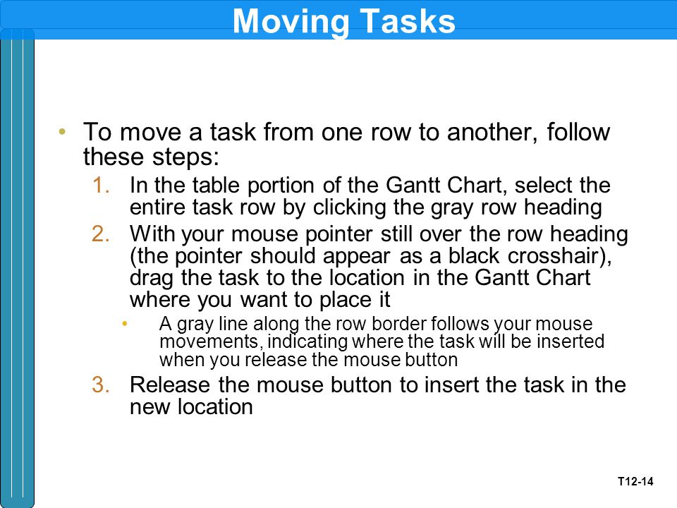 T12-14 Moving Tasks To move a task from one row to another, follow these steps: 1.In the table portion of the Gantt Chart, select the entire task row by clicking the gray row heading 2.With your mouse pointer still over the row heading (the pointer should appear as a black crosshair), drag the task to the location in the Gantt Chart where you want to place it A gray line along the row border follows your mouse movements, indicating where the task will be inserted when you release the mouse button 3.Release the mouse button to insert the task in the new location