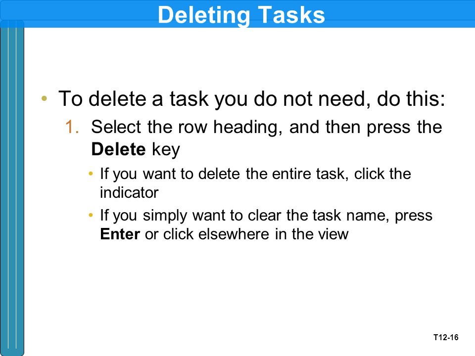 T12-16 Deleting Tasks To delete a task you do not need, do this: 1.Select the row heading, and then press the Delete key If you want to delete the entire task, click the indicator If you simply want to clear the task name, press Enter or click elsewhere in the view